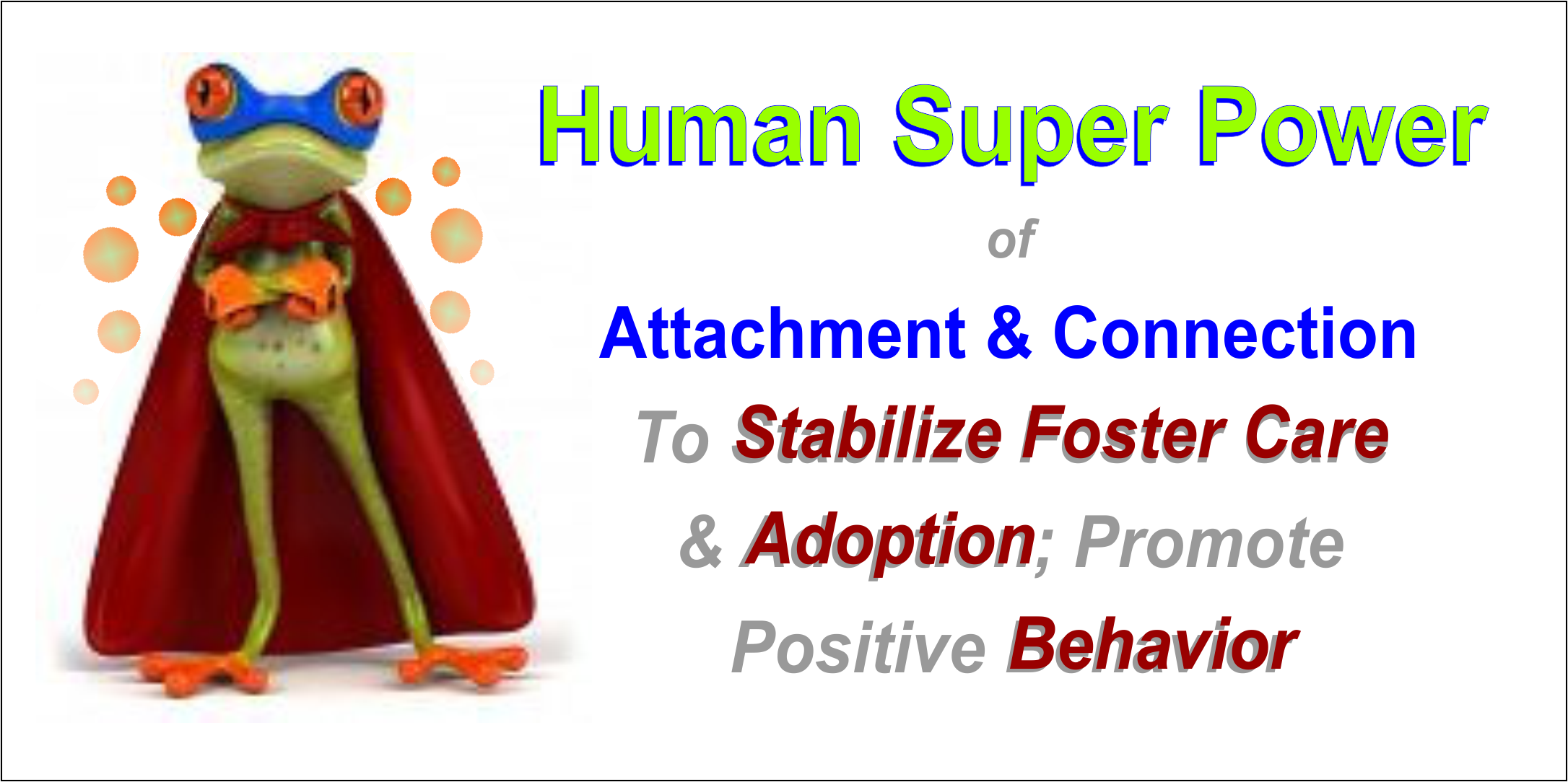 Human Super Power to Promote Behavior, Attachment and Bonding for RAD, Adoption, Foster Care,